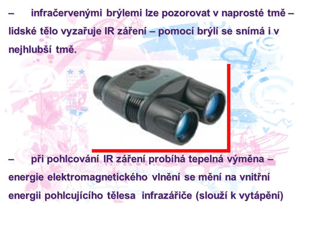 – infračervenými brýlemi lze pozorovat v naprosté tmě – lidské tělo vyzařuje IR záření – pomocí brýlí se snímá i v nejhlubší tmě.