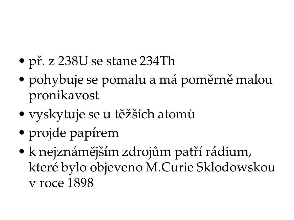 př. z 238U se stane 234Th pohybuje se pomalu a má poměrně malou pronikavost. vyskytuje se u těžších atomů.