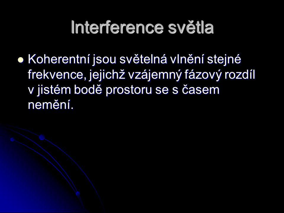 Interference světla Koherentní jsou světelná vlnění stejné frekvence, jejichž vzájemný fázový rozdíl v jistém bodě prostoru se s časem nemění.
