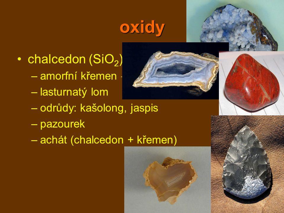 oxidy chalcedon (SiO2) amorfní křemen → krápníčky lasturnatý lom