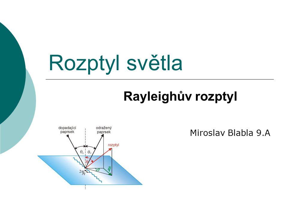 Rozptyl světla Rayleighův rozptyl Miroslav Blabla 9.A