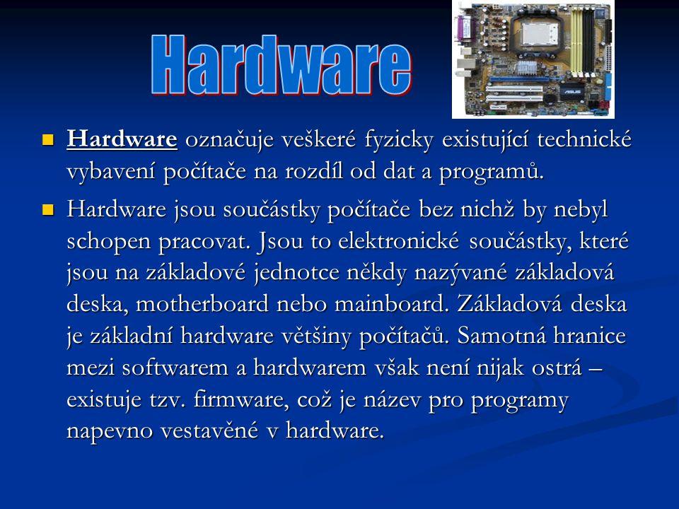 Hardware Hardware označuje veškeré fyzicky existující technické vybavení počítače na rozdíl od dat a programů.