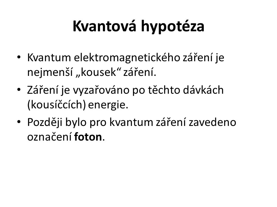 """Kvantová hypotéza Kvantum elektromagnetického záření je nejmenší """"kousek záření. Záření je vyzařováno po těchto dávkách (kousíčcích) energie."""