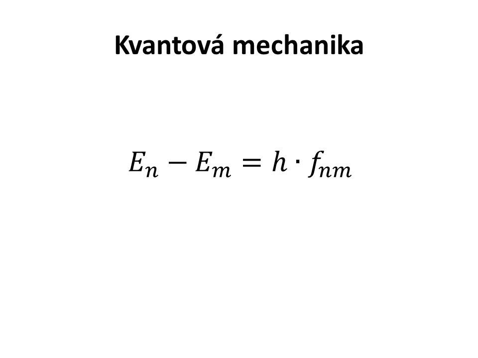 Kvantová mechanika 𝐸 𝑛 − 𝐸 𝑚 =ℎ∙ 𝑓 𝑛𝑚
