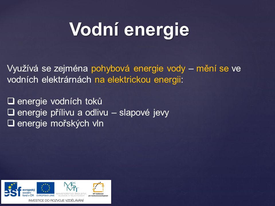 Vodní energie Využívá se zejména pohybová energie vody – mění se ve vodních elektrárnách na elektrickou energii: