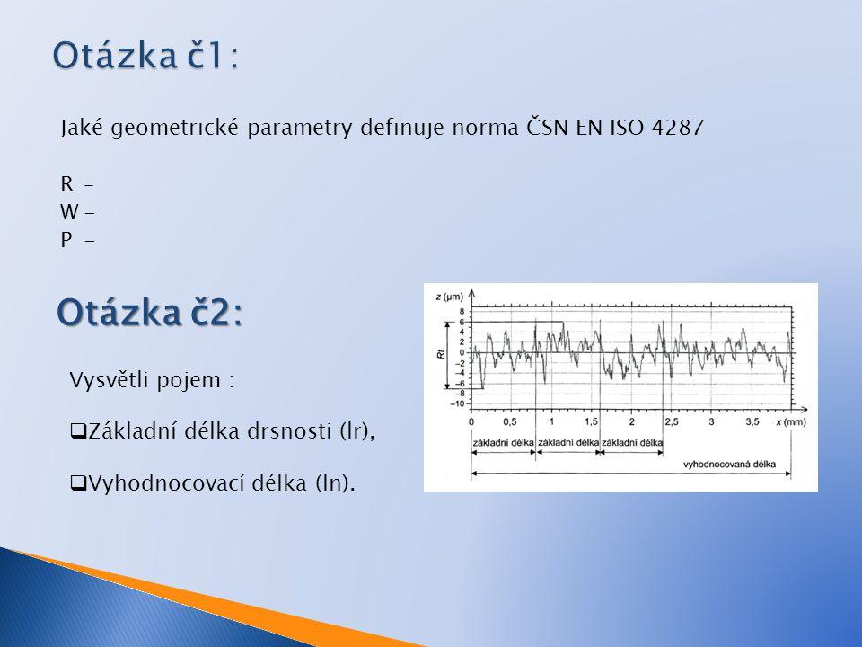 Otázka č1: Jaké geometrické parametry definuje norma ČSN EN ISO 4287 R – W - P - Otázka č2: Vysvětli pojem :