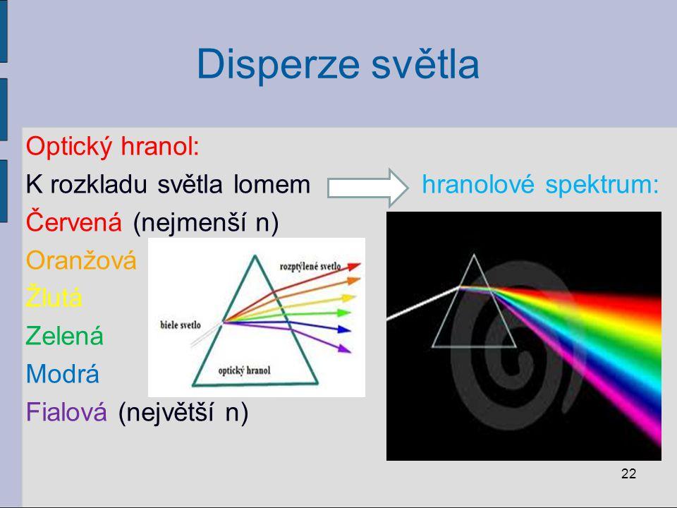 Disperze světla Optický hranol: K rozkladu světla lomem hranolové spektrum: Červená (nejmenší n) Oranžová Žlutá Zelená Modrá Fialová (největší n)