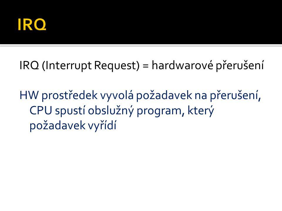 IRQ IRQ (Interrupt Request) = hardwarové přerušení HW prostředek vyvolá požadavek na přerušení, CPU spustí obslužný program, který požadavek vyřídí