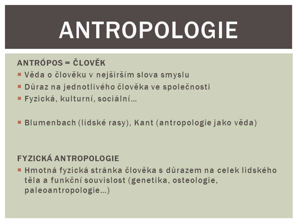 ANTROPOLOGIE ANTRÓPOS = ČLOVĚK Věda o člověku v nejširším slova smyslu