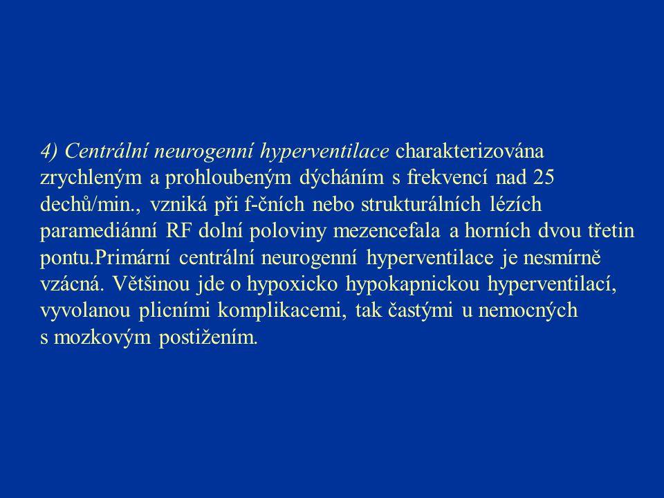 4) Centrální neurogenní hyperventilace charakterizována zrychleným a prohloubeným dýcháním s frekvencí nad 25 dechů/min., vzniká při f-čních nebo strukturálních lézích paramediánní RF dolní poloviny mezencefala a horních dvou třetin pontu.Primární centrální neurogenní hyperventilace je nesmírně vzácná.