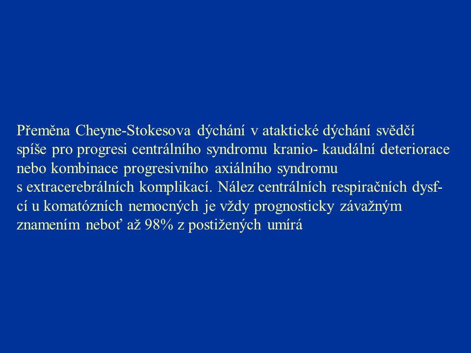 Přeměna Cheyne-Stokesova dýchání v ataktické dýchání svědčí spíše pro progresi centrálního syndromu kranio- kaudální deteriorace nebo kombinace progresivního axiálního syndromu s extracerebrálních komplikací.