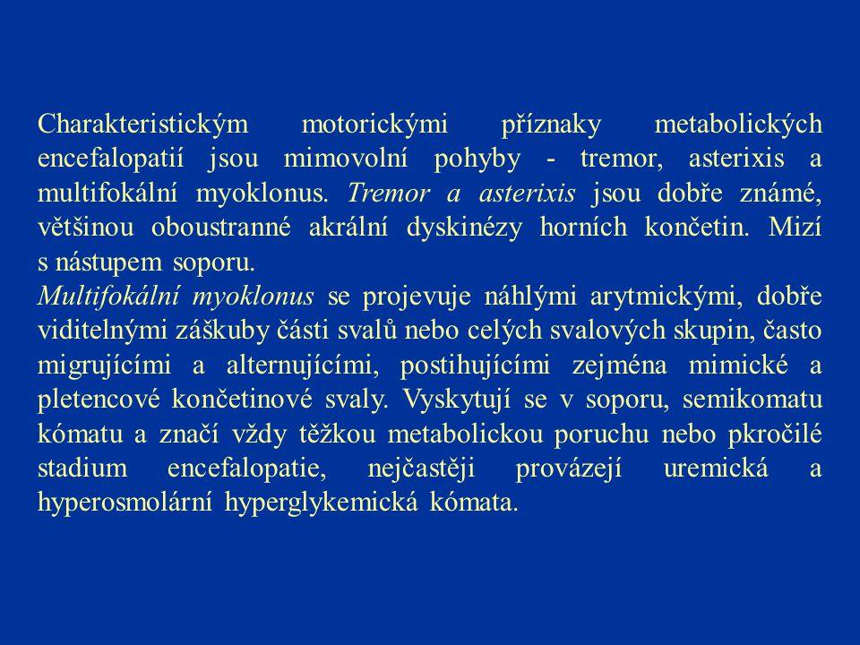 Charakteristickým motorickými příznaky metabolických encefalopatií jsou mimovolní pohyby - tremor, asterixis a multifokální myoklonus. Tremor a asterixis jsou dobře známé, většinou oboustranné akrální dyskinézy horních končetin. Mizí s nástupem soporu.