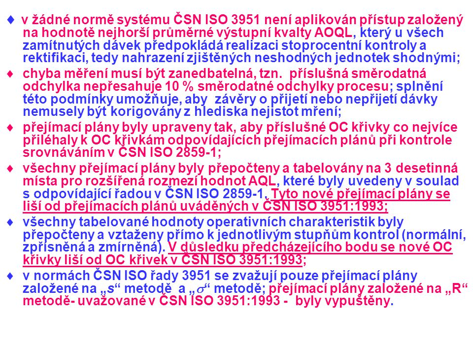  v žádné normě systému ČSN ISO 3951 není aplikován přístup založený na hodnotě nejhorší průměrné výstupní kvalty AOQL, který u všech zamítnutých dávek předpokládá realizaci stoprocentní kontroly a rektifikaci, tedy nahrazení zjištěných neshodných jednotek shodnými;