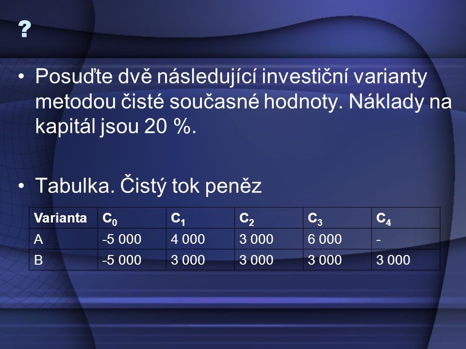 Posuďte dvě následující investiční varianty metodou čisté současné hodnoty. Náklady na kapitál jsou 20 %.