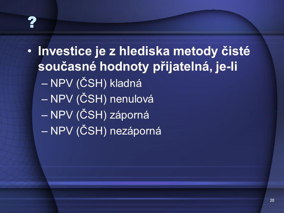Investice je z hlediska metody čisté současné hodnoty přijatelná, je-li. NPV (ČSH) kladná. NPV (ČSH) nenulová.