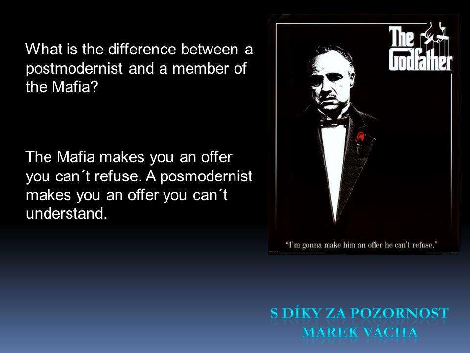 What is the difference between a postmodernist and a member of the Mafia The Mafia makes you an offer you can´t refuse. A posmodernist makes you an offer you can´t understand.