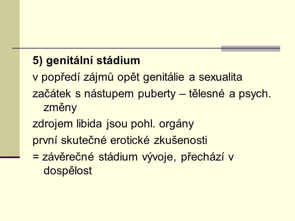 5) genitální stádium v popředí zájmů opět genitálie a sexualita. začátek s nástupem puberty – tělesné a psych. změny.
