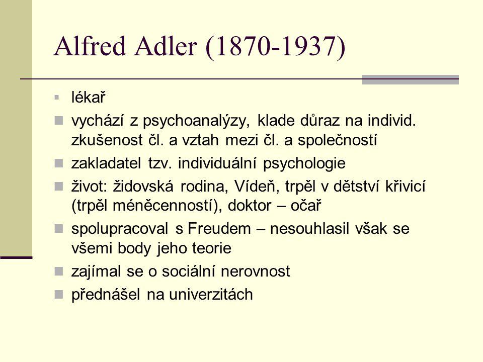Alfred Adler (1870-1937) lékař. vychází z psychoanalýzy, klade důraz na individ. zkušenost čl. a vztah mezi čl. a společností.