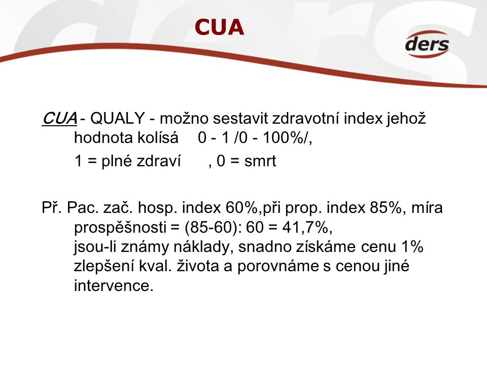 CUA CUA - QUALY - možno sestavit zdravotní index jehož hodnota kolísá 0 - 1 /0 - 100%/, 1 = plné zdraví , 0 = smrt.