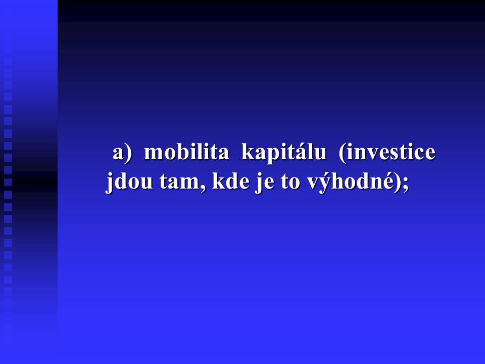 a) mobilita kapitálu (investice jdou tam, kde je to výhodné);