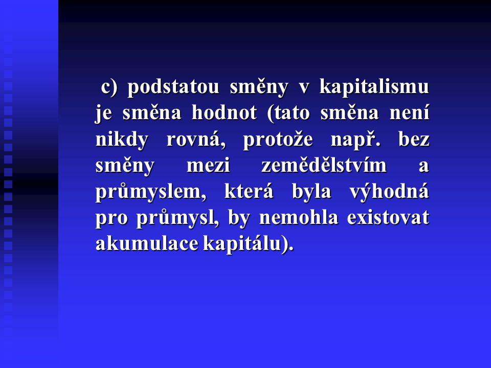 c) podstatou směny v kapitalismu je směna hodnot (tato směna není nikdy rovná, protože např.