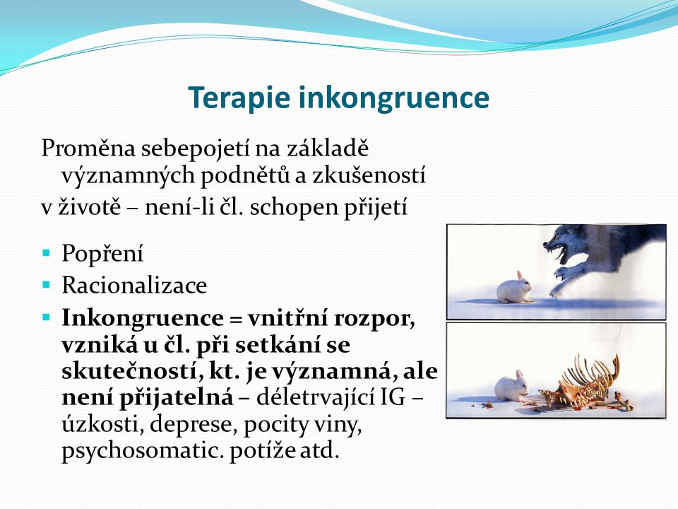 Terapie inkongruence Proměna sebepojetí na základě významných podnětů a zkušeností. v životě – není-li čl. schopen přijetí.