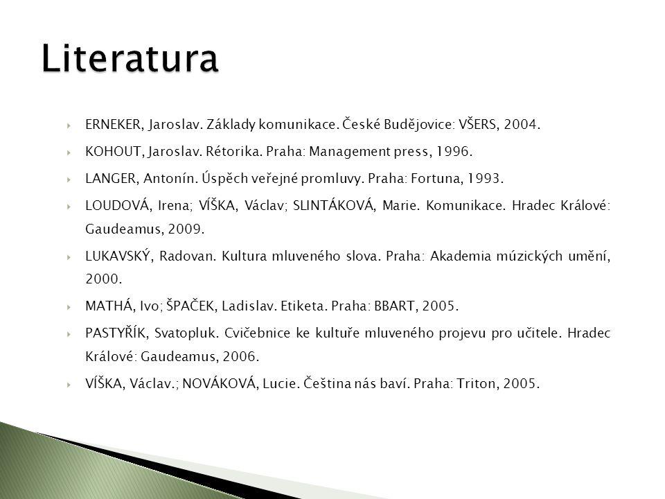 Literatura ERNEKER, Jaroslav. Základy komunikace. České Budějovice: VŠERS, 2004. KOHOUT, Jaroslav. Rétorika. Praha: Management press, 1996.
