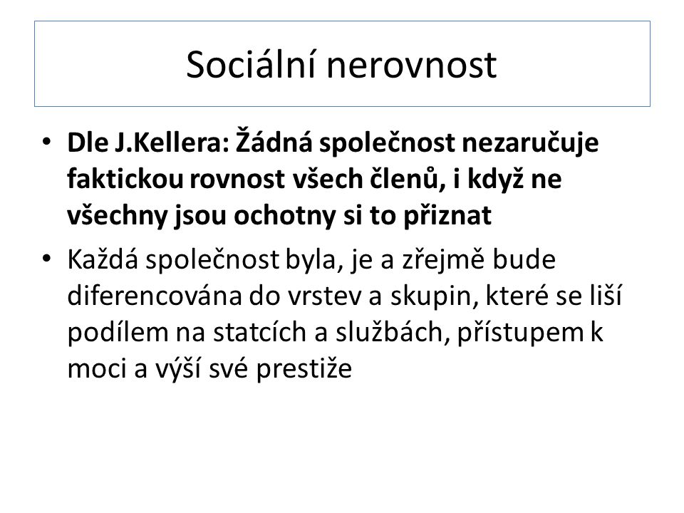 Sociální nerovnost Dle J.Kellera: Žádná společnost nezaručuje faktickou rovnost všech členů, i když ne všechny jsou ochotny si to přiznat.