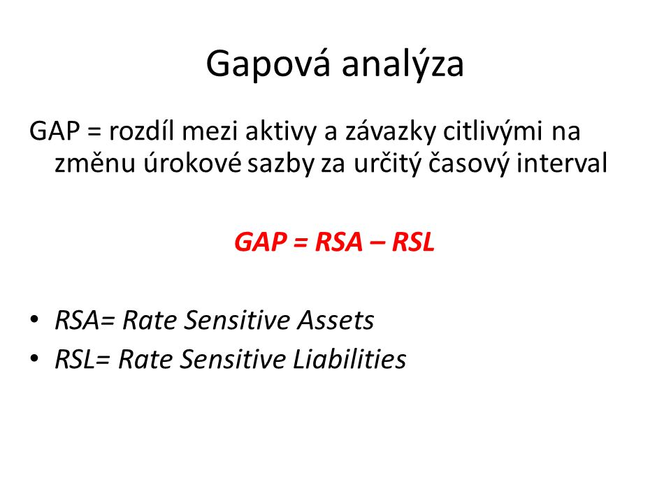 Gapová analýza GAP = rozdíl mezi aktivy a závazky citlivými na změnu úrokové sazby za určitý časový interval.