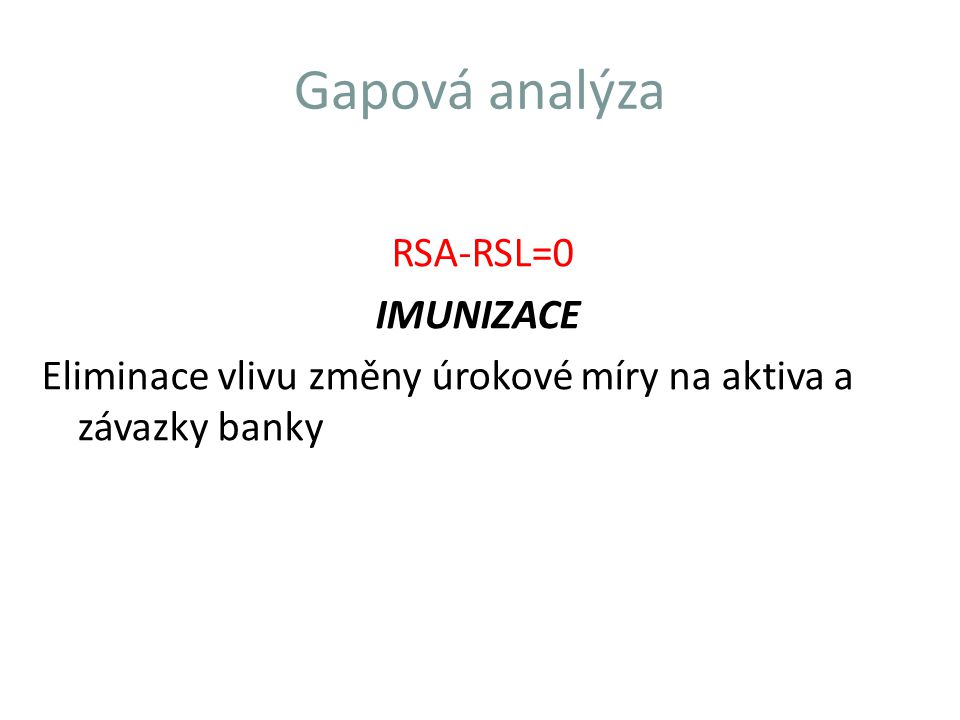 Gapová analýza RSA-RSL=0 IMUNIZACE Eliminace vlivu změny úrokové míry na aktiva a závazky banky