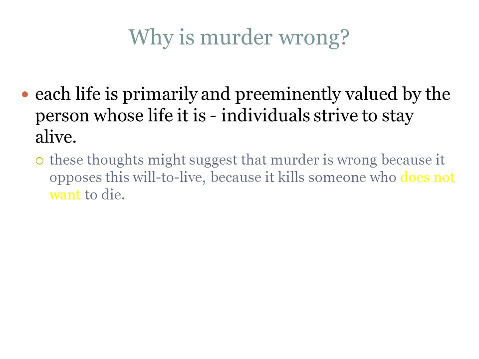 Why is murder wrong each life is primarily and preeminently valued by the person whose life it is - individuals strive to stay alive.