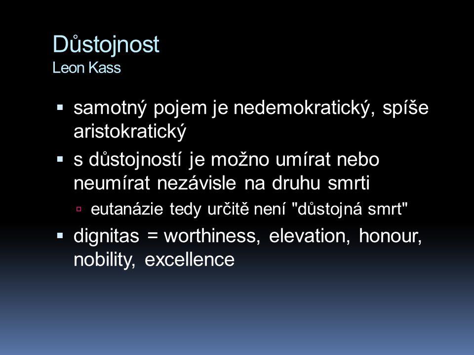 Důstojnost Leon Kass samotný pojem je nedemokratický, spíše aristokratický. s důstojností je možno umírat nebo neumírat nezávisle na druhu smrti.