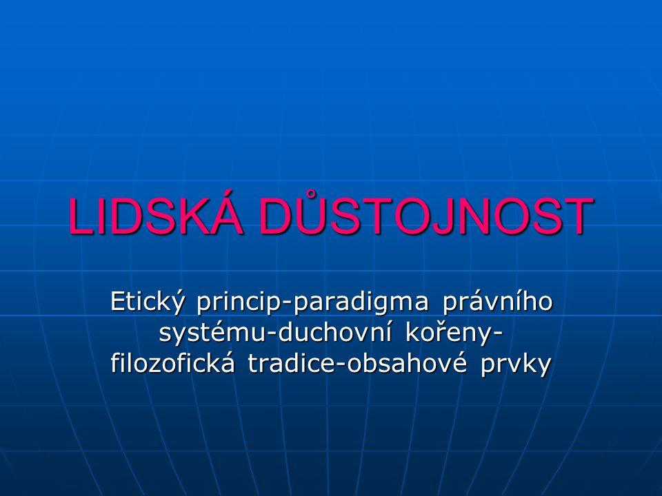 LIDSKÁ DŮSTOJNOST Etický princip-paradigma právního systému-duchovní kořeny-filozofická tradice-obsahové prvky.