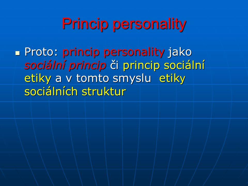 Princip personality Proto: princip personality jako sociální princip či princip sociální etiky a v tomto smyslu etiky sociálních struktur.