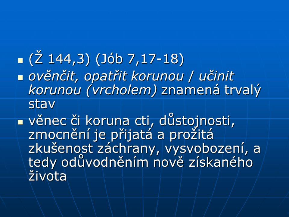 (Ž 144,3) (Jób 7,17-18) ověnčit, opatřit korunou / učinit korunou (vrcholem) znamená trvalý stav.