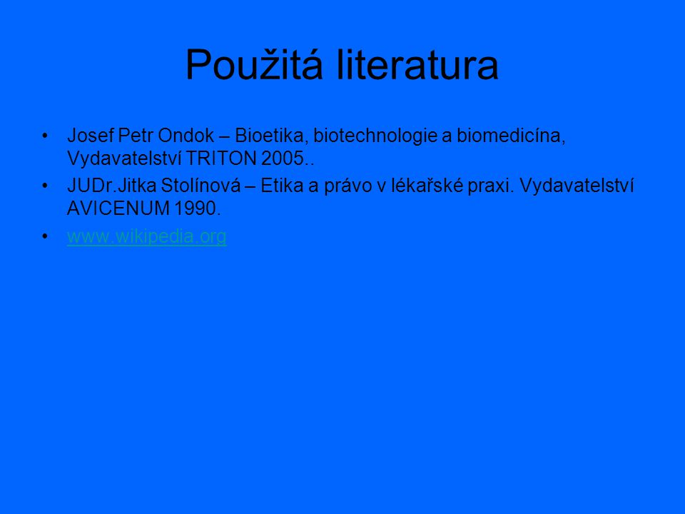Použitá literatura Josef Petr Ondok – Bioetika, biotechnologie a biomedicína, Vydavatelství TRITON 2005..