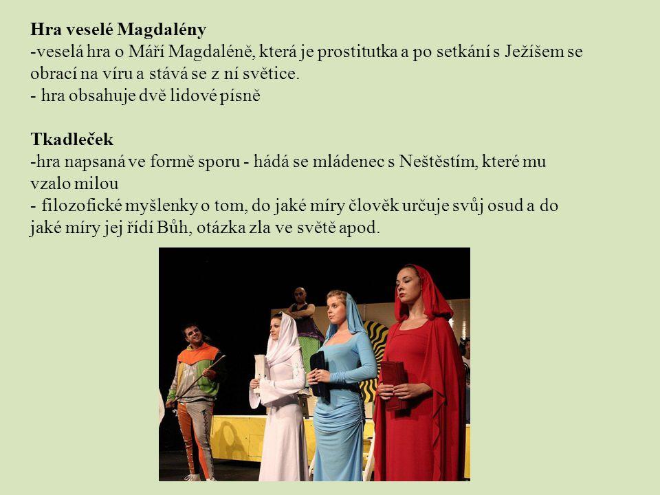 Hra veselé Magdalény veselá hra o Máří Magdaléně, která je prostitutka a po setkání s Ježíšem se obrací na víru a stává se z ní světice.