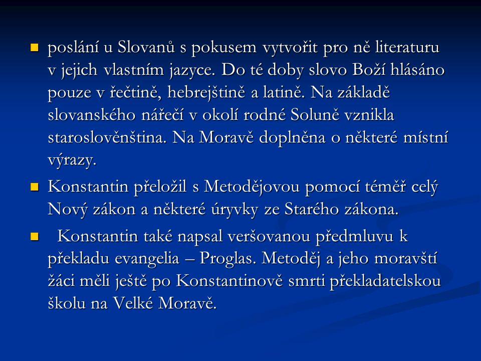 poslání u Slovanů s pokusem vytvořit pro ně literaturu v jejich vlastním jazyce. Do té doby slovo Boží hlásáno pouze v řečtině, hebrejštině a latině. Na základě slovanského nářečí v okolí rodné Soluně vznikla staroslověnština. Na Moravě doplněna o některé místní výrazy.