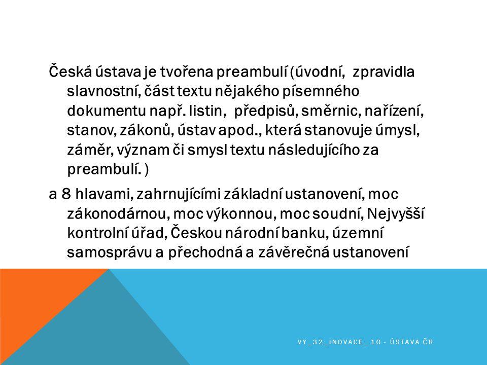 Česká ústava je tvořena preambulí (úvodní, zpravidla slavnostní, část textu nějakého písemného dokumentu např. listin, předpisů, směrnic, nařízení, stanov, zákonů, ústav apod., která stanovuje úmysl, záměr, význam či smysl textu následujícího za preambulí. ) a 8 hlavami, zahrnujícími základní ustanovení, moc zákonodárnou, moc výkonnou, moc soudní, Nejvyšší kontrolní úřad, Českou národní banku, územní samosprávu a přechodná a závěrečná ustanovení