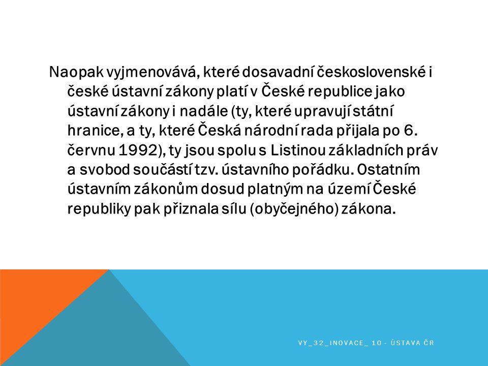 Naopak vyjmenovává, které dosavadní československé i české ústavní zákony platí v České republice jako ústavní zákony i nadále (ty, které upravují státní hranice, a ty, které Česká národní rada přijala po 6. červnu 1992), ty jsou spolu s Listinou základních práv a svobod součástí tzv. ústavního pořádku. Ostatním ústavním zákonům dosud platným na území České republiky pak přiznala sílu (obyčejného) zákona.