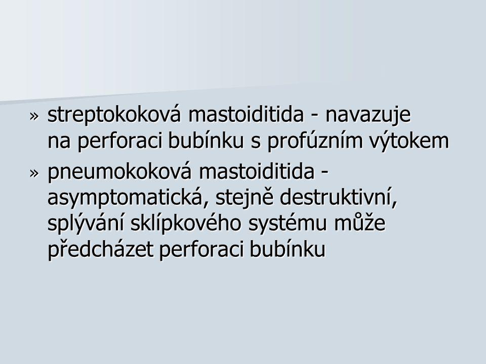 streptokoková mastoiditida - navazuje na perforaci bubínku s profúzním výtokem