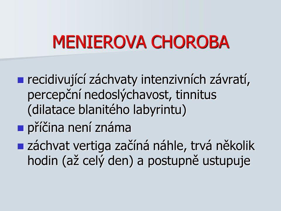 MENIEROVA CHOROBA recidivující záchvaty intenzivních závratí, percepční nedoslýchavost, tinnitus (dilatace blanitého labyrintu)