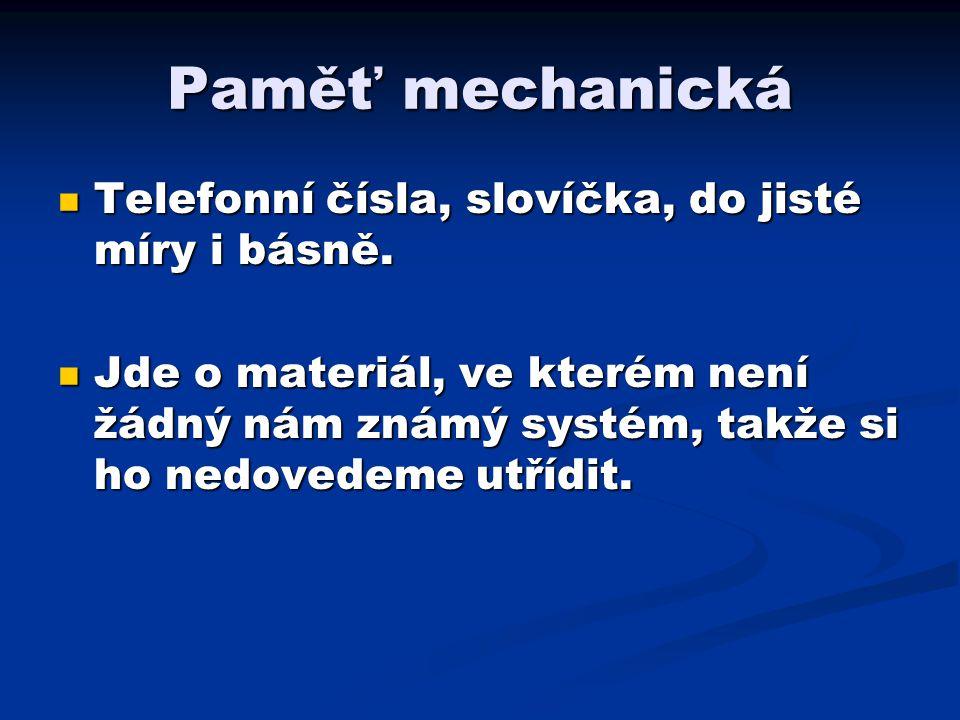 Paměť mechanická Telefonní čísla, slovíčka, do jisté míry i básně.
