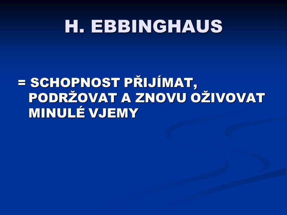 H. EBBINGHAUS = SCHOPNOST PŘIJÍMAT, PODRŽOVAT A ZNOVU OŽIVOVAT MINULÉ VJEMY