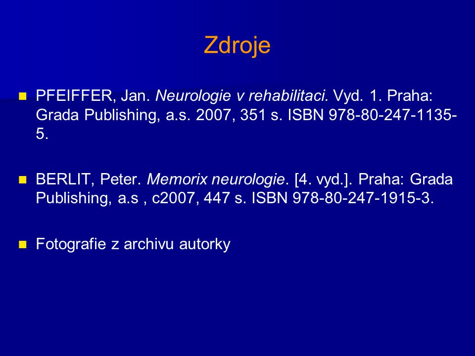 Zdroje PFEIFFER, Jan. Neurologie v rehabilitaci. Vyd. 1. Praha: Grada Publishing, a.s. 2007, 351 s. ISBN 978-80-247-1135-5.