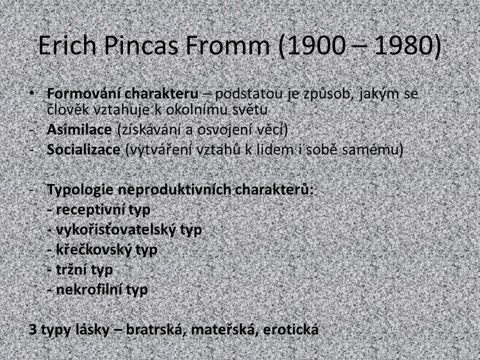 Erich Pincas Fromm (1900 – 1980) Formování charakteru – podstatou je způsob, jakým se člověk vztahuje k okolnímu světu.