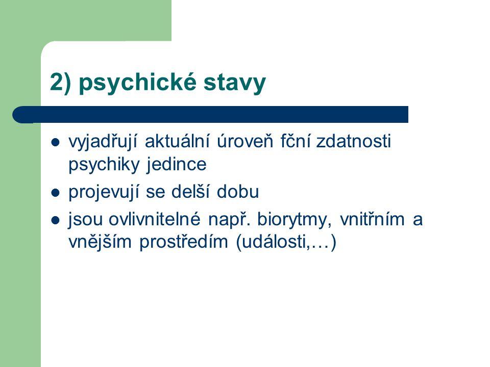 2) psychické stavy vyjadřují aktuální úroveň fční zdatnosti psychiky jedince. projevují se delší dobu.