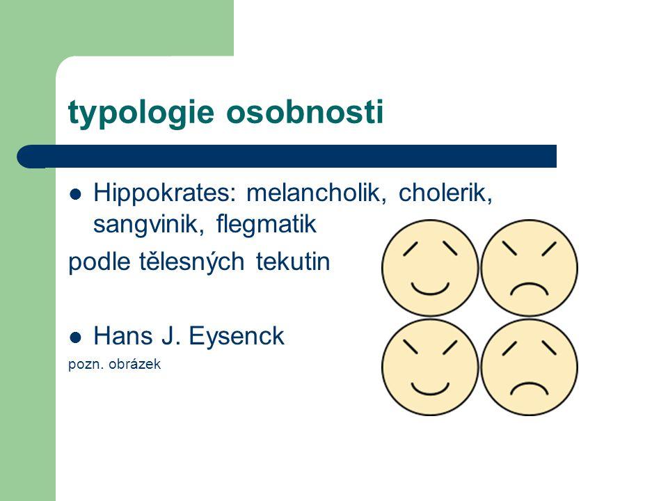 typologie osobnosti Hippokrates: melancholik, cholerik, sangvinik, flegmatik. podle tělesných tekutin.