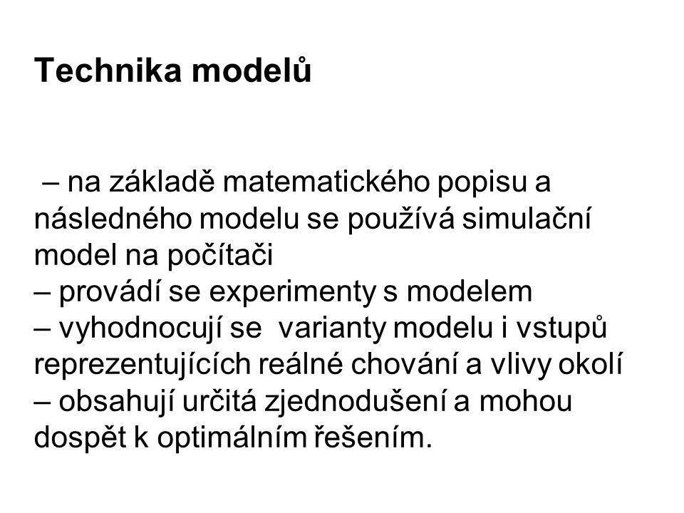 Technika modelů – na základě matematického popisu a následného modelu se používá simulační model na počítači – provádí se experimenty s modelem – vyhodnocují se varianty modelu i vstupů reprezentujících reálné chování a vlivy okolí – obsahují určitá zjednodušení a mohou dospět k optimálním řešením.