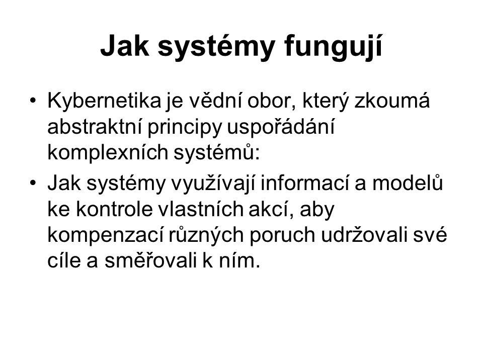 Jak systémy fungují Kybernetika je vědní obor, který zkoumá abstraktní principy uspořádání komplexních systémů: